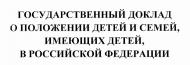 """ПРОЕКТ ГОСУДАРСТВЕННОГО ДОКЛАДА """"О ПОЛОЖЕНИИ ДЕТЕЙ И СЕМЕЙ, ИМЕЮЩИХ ДЕТЕЙ, В РОССИЙСКОЙ ФЕДЕРАЦИИ ЗА 2017 ГОД"""""""