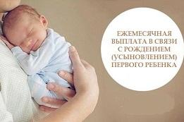 Ежемесячная выплата  при рождении или усыновлении  первого ребенка